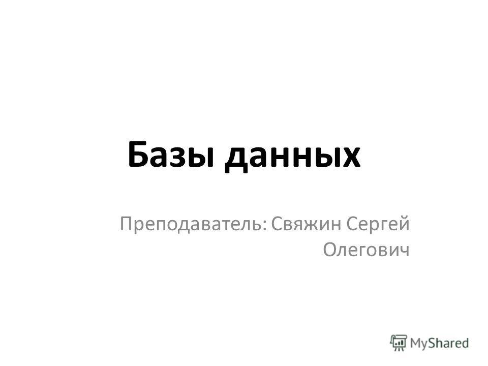 Базы данных Преподаватель: Свяжин Сергей Олегович