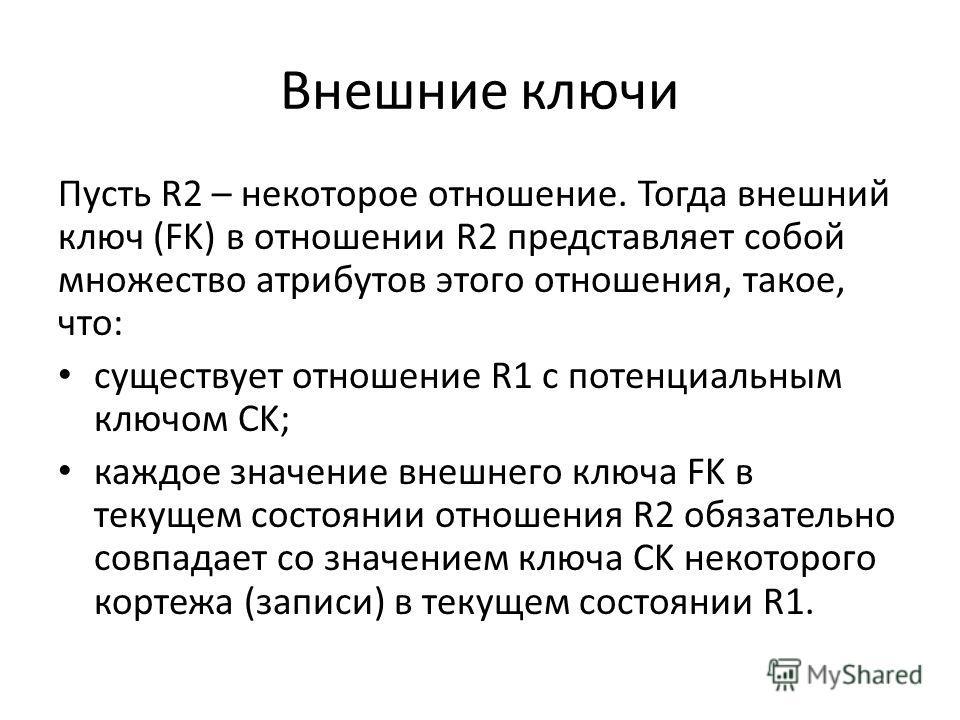 Внешние ключи Пусть R2 – некоторое отношение. Тогда внешний ключ (FK) в отношении R2 представляет собой множество атрибутов этого отношения, такое, что: существует отношение R1 с потенциальным ключом CK; каждое значение внешнего ключа FK в текущем со