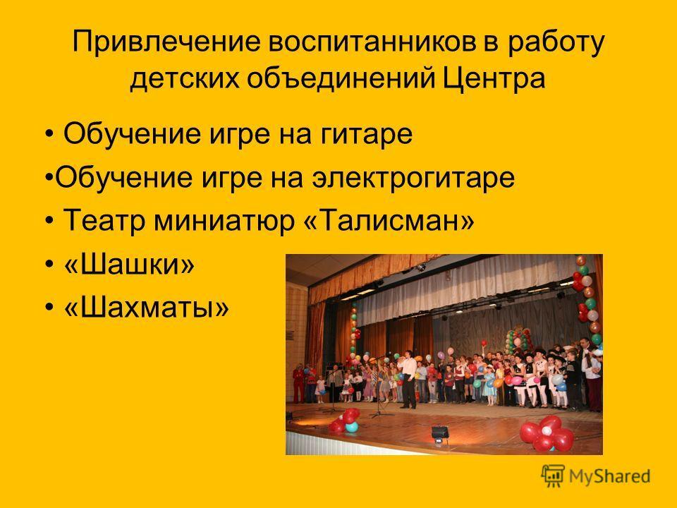 Привлечение воспитанников в работу детских объединений Центра Обучение игре на гитаре Обучение игре на электрогитаре Театр миниатюр «Талисман» «Шашки» «Шахматы»