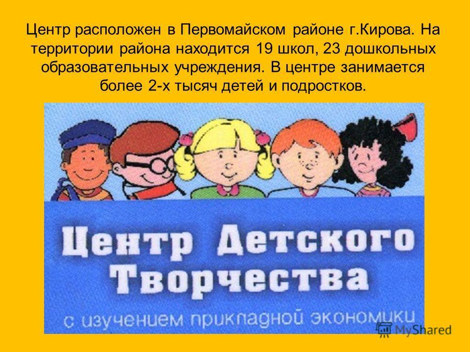 Центр расположен в Первомайском районе г.Кирова. На территории района находится 19 школ, 23 дошкольных образовательных учреждения. В центре занимается более 2-х тысяч детей и подростков.