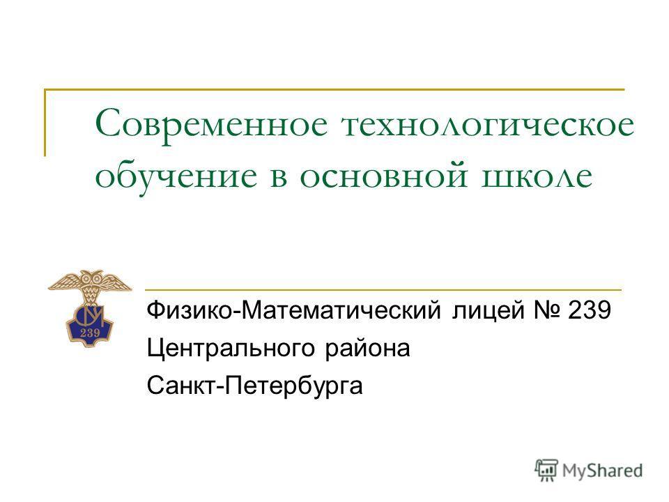 Современное технологическое обучение в основной школе Физико-Математический лицей 239 Центрального района Санкт-Петербурга