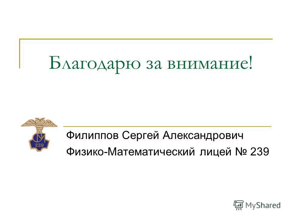 Благодарю за внимание! Филиппов Сергей Александрович Физико-Математический лицей 239