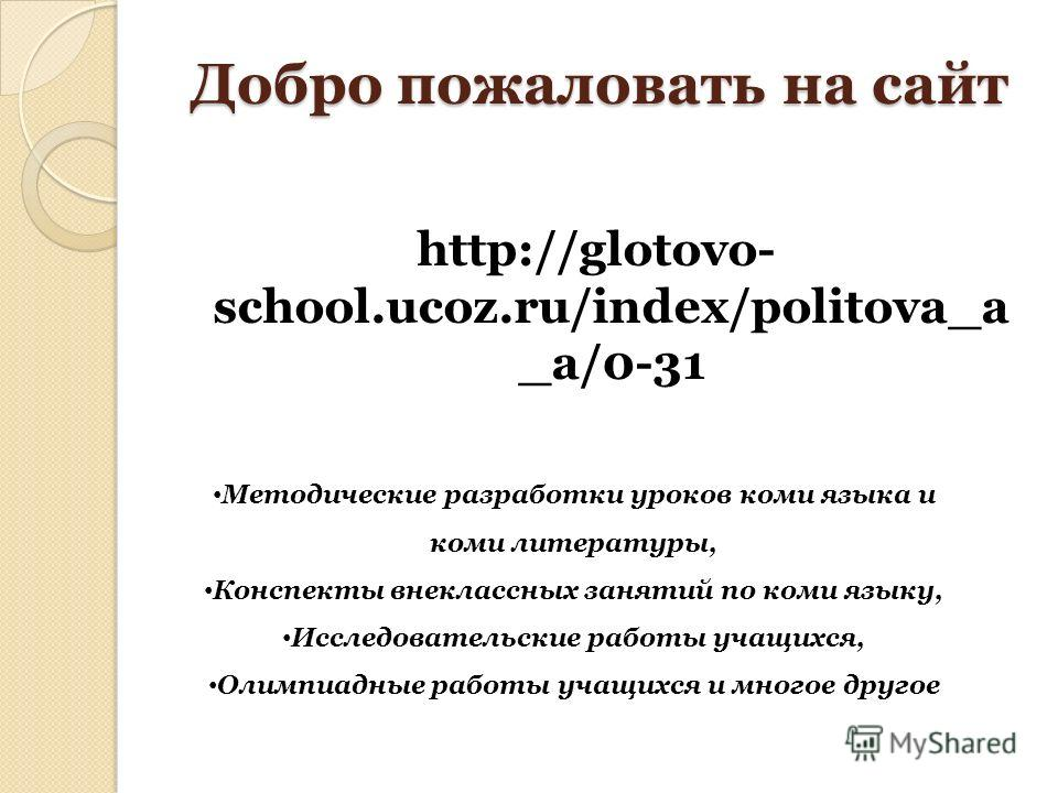 Добро пожаловать на сайт http://glotovo- school.ucoz.ru/index/politova_a _a/0-31 Методические разработки уроков коми языка и коми литературы, Конспекты внеклассных занятий по коми языку, Исследовательские работы учащихся, Олимпиадные работы учащихся