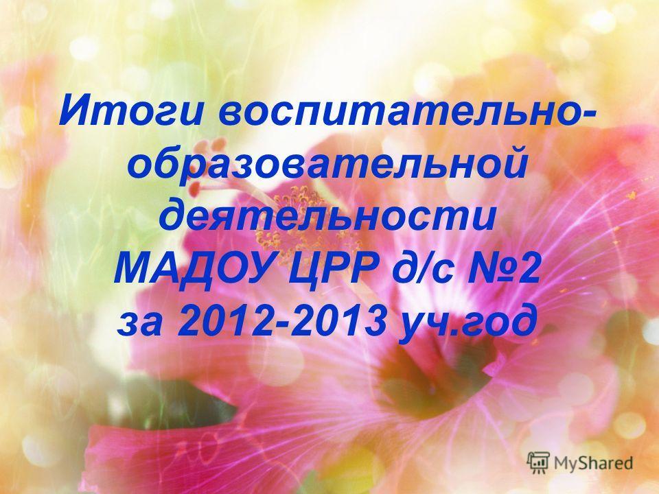Итоги воспитательно- образовательной деятельности МАДОУ ЦРР д/с 2 за 2012-2013 уч.год