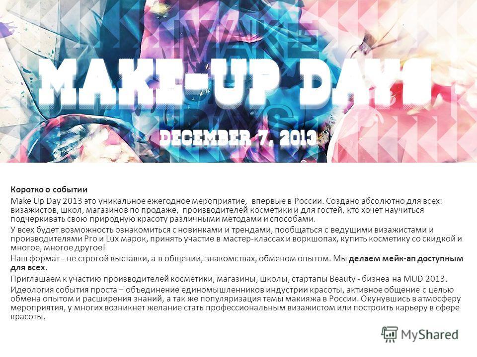 Коротко о событии Make Up Day 2013 это уникальное ежегодное мероприятие, впервые в России. Создано абсолютно для всех: визажистов, школ, магазинов по продаже, производителей косметики и для гостей, кто хочет научиться подчеркивать свою природную крас