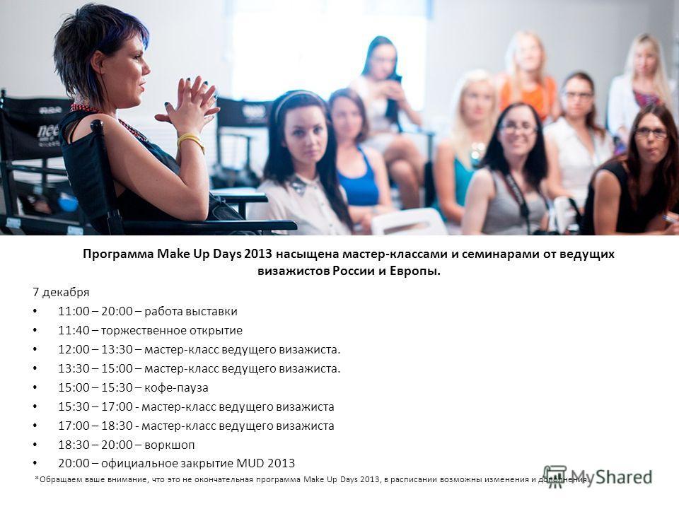 Программа Make Up Days 2013 насыщена мастер-классами и семинарами от ведущих визажистов России и Европы. 7 декабря 11:00 – 20:00 – работа выставки 11:40 – торжественное открытие 12:00 – 13:30 – мастер-класс ведущего визажиста. 13:30 – 15:00 – мастер-