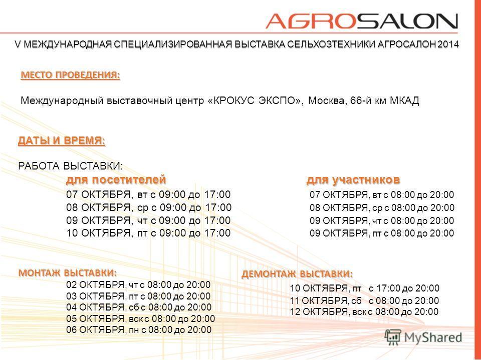 V МЕЖДУНАРОДНАЯ СПЕЦИАЛИЗИРОВАННАЯ ВЫСТАВКА СЕЛЬХОЗТЕХНИКИ АГРОСАЛОН 2014 ДАТЫ И ВРЕМЯ: РАБОТА ВЫСТАВКИ: для посетителейдля участников 07 ОКТЯБРЯ, вт с 09:00 до 17:00 07 ОКТЯБРЯ, вт с 08:00 до 20:00 08 ОКТЯБРЯ, ср с 09:00 до 17:00 08 ОКТЯБРЯ, ср с 08
