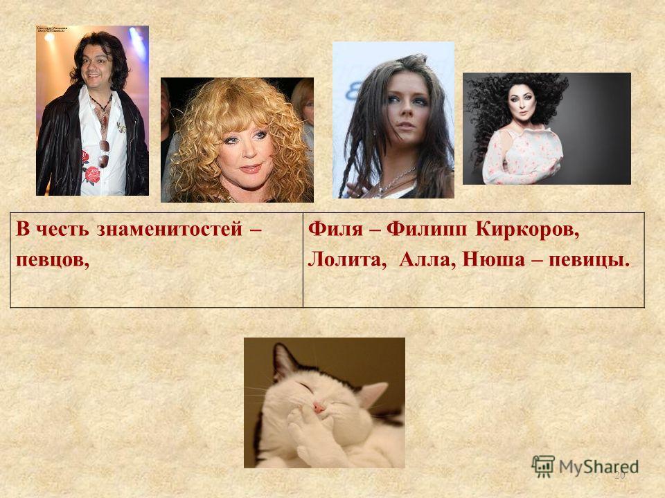 В честь знаменитостей – певцов, Филя – Филипп Киркоров, Лолита, Алла, Нюша – певицы. 20