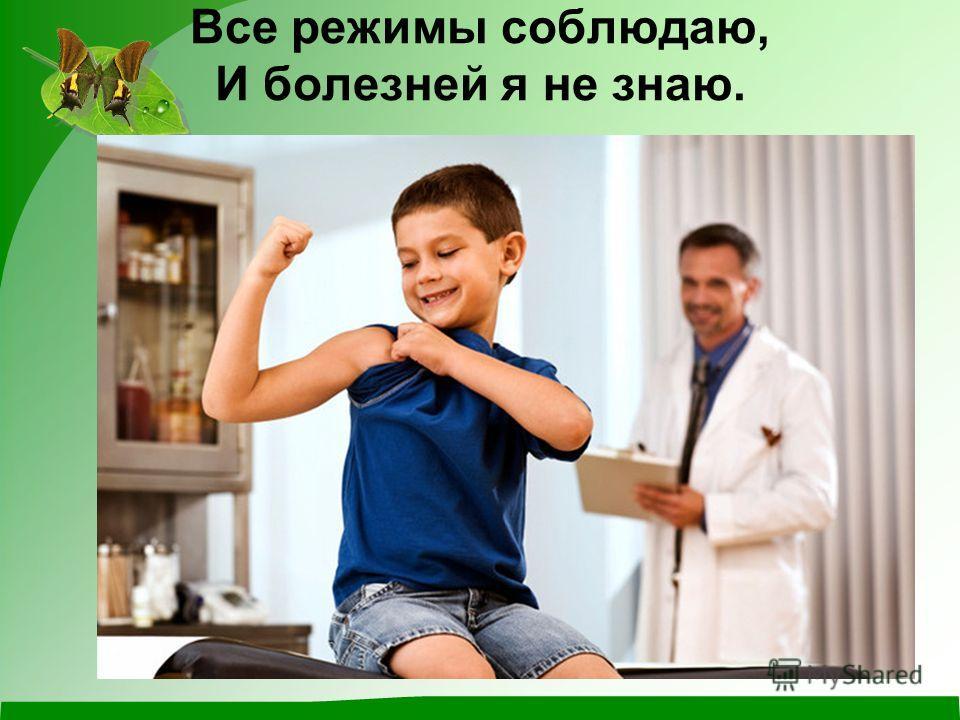 Все режимы соблюдаю, И болезней я не знаю.