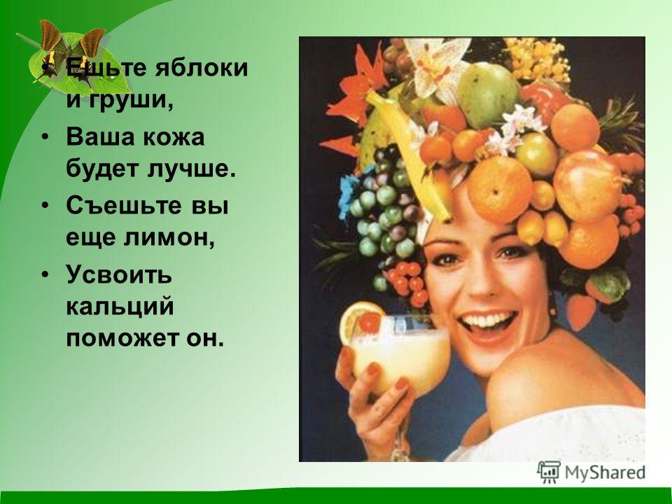 Ешьте яблоки и груши, Ваша кожа будет лучше. Съешьте вы еще лимон, Усвоить кальций поможет он.