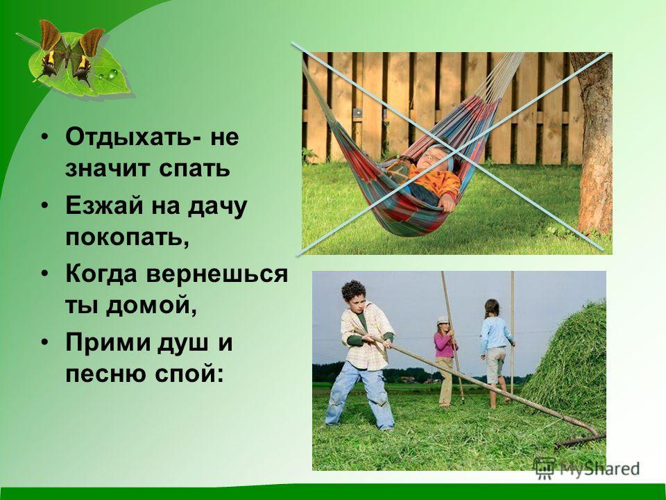 Отдыхать- не значит спать Езжай на дачу покопать, Когда вернешься ты домой, Прими душ и песню спой:
