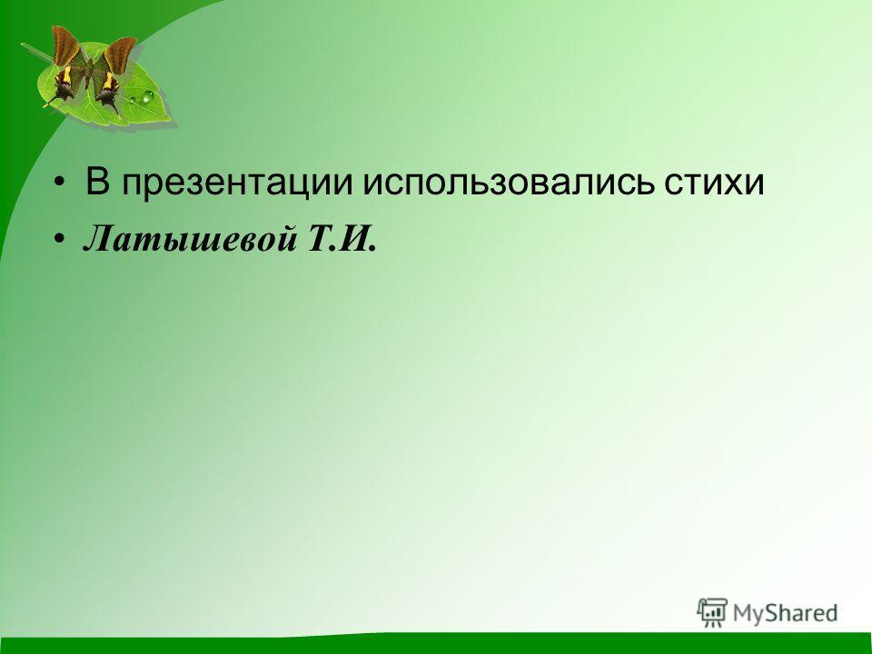В презентации использовались стихи Латышевой Т.И.