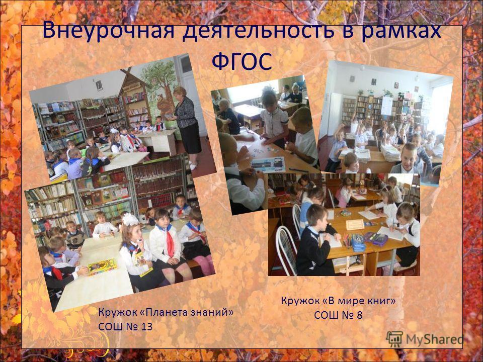 Внеурочная деятельность в рамках ФГОС Кружок «В мире книг» СОШ 8 Кружок «Планета знаний» СОШ 13