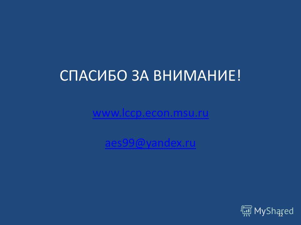 СПАСИБО ЗА ВНИМАНИЕ! www.lccp.econ.msu.ru aes99@yandex.ru www.lccp.econ.msu.ru aes99@yandex.ru 12