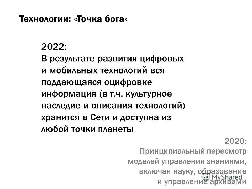 Технологии: «Точка бога» 2022: В результате развития цифровых и мобильных технологий вся поддающаяся оцифровке информация (в т.ч. культурное наследие и описания технологий) хранится в Сети и доступна из любой точки планеты 2020: Принципиальный пересм