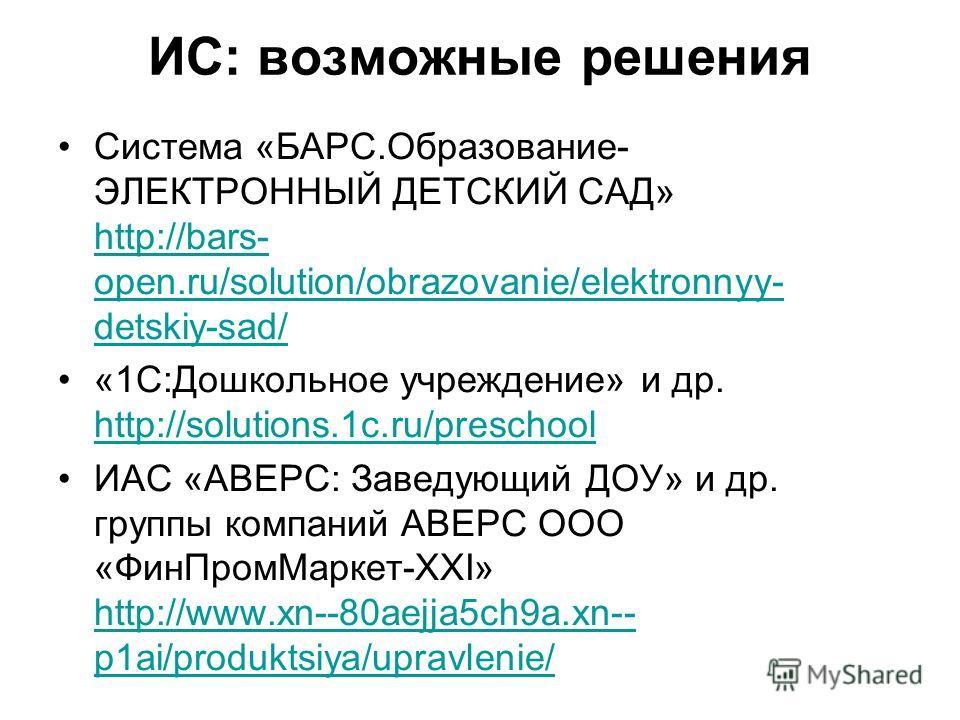 ИС: возможные решения Система «БАРС.Образование- ЭЛЕКТРОННЫЙ ДЕТСКИЙ САД» http://bars- open.ru/solution/obrazovanie/elektronnyy- detskiy-sad/ http://bars- open.ru/solution/obrazovanie/elektronnyy- detskiy-sad/ «1С:Дошкольное учреждение» и др. http://
