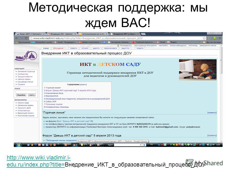 Методическая поддержка: мы ждем ВАС! http://www.wiki.vladimir.i- edu.ru/index.php?title=http://www.wiki.vladimir.i- edu.ru/index.php?title=Внедрение_ИКТ_в_образовательный_процесс_ДОУ