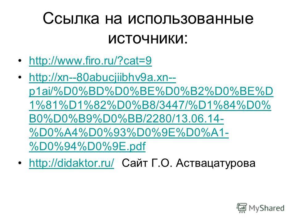 Ссылка на использованные источники: http://www.firo.ru/?cat=9 http://xn--80abucjiibhv9a.xn-- p1ai/%D0%BD%D0%BE%D0%B2%D0%BE%D 1%81%D1%82%D0%B8/3447/%D1%84%D0% B0%D0%B9%D0%BB/2280/13.06.14- %D0%A4%D0%93%D0%9E%D0%A1- %D0%94%D0%9E.pdfhttp://xn--80abucjii