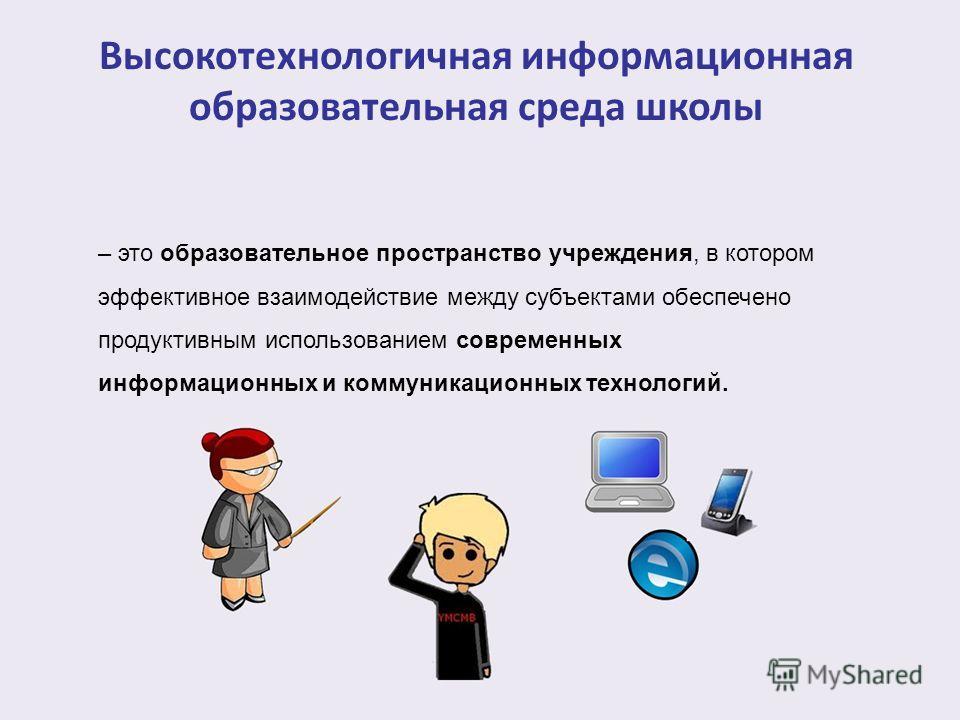– это образовательное пространство учреждения, в котором эффективное взаимодействие между субъектами обеспечено продуктивным использованием современных информационных и коммуникационных технологий. Высокотехнологичная информационная образовательная с