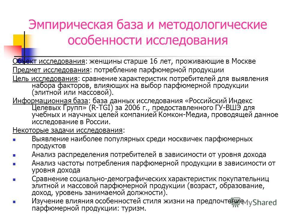 Эмпирическая база и методологические особенности исследования Объект исследования: женщины старше 16 лет, проживающие в Москве Предмет исследования: потребление парфюмерной продукции Цель исследования: сравнение характеристик потребителей для выявлен