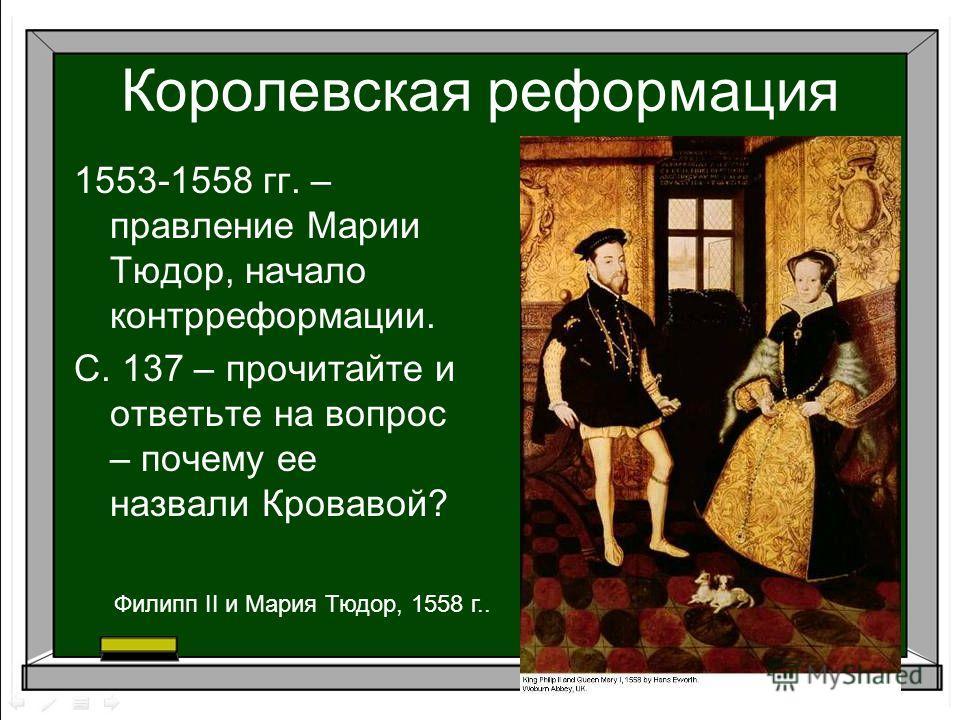 1553-1558 гг. – правление Марии Тюдор, начало контрреформации. С. 137 – прочитайте и ответьте на вопрос – почему ее назвали Кровавой? Королевская реформация Филипп II и Мария Тюдор, 1558 г..