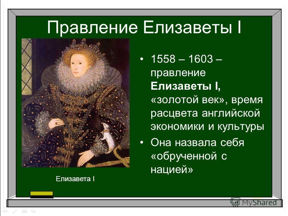 Правление Елизаветы I 1558 – 1603 – правление Елизаветы I, «золотой век», время расцвета английской экономики и культуры Она назвала себя «обрученной с нацией» Елизавета I