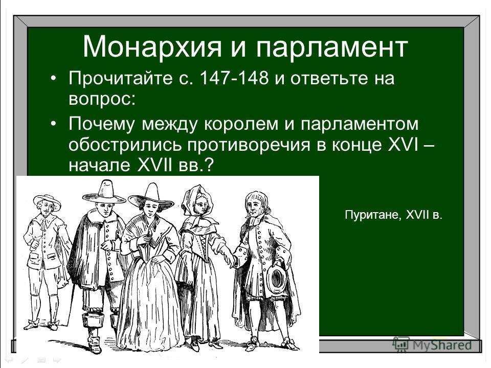 Монархия и парламент Пуритане, XVII в. Прочитайте с. 147-148 и ответьте на вопрос: Почему между королем и парламентом обострились противоречия в конце XVI – начале XVII вв.?