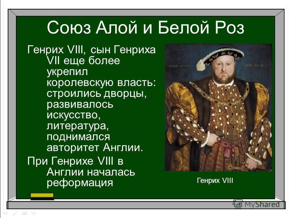 Союз Алой и Белой Роз Генрих VIII, сын Генриха VII еще более укрепил королевскую власть: строились дворцы, развивалось искусство, литература, поднимался авторитет Англии. При Генрихе VIII в Англии началась реформация Генрих VIII