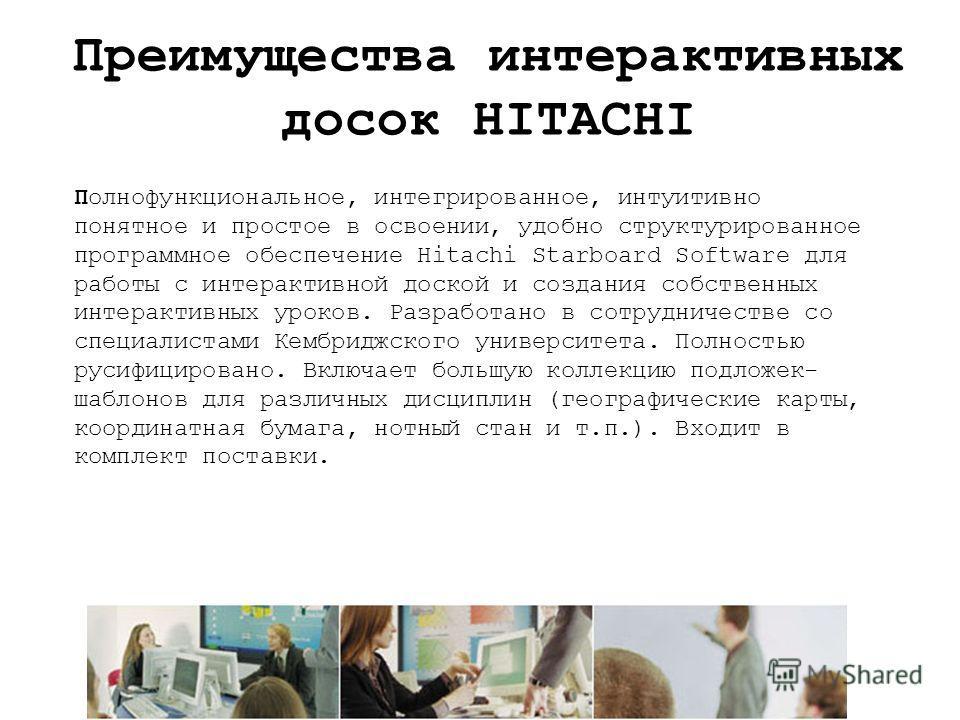 Преимущества интерактивных досок HITACHI Полнофункциональное, интегрированное, интуитивно понятное и простое в освоении, удобно структурированное программное обеспечение Hitachi Starboard Software для работы с интерактивной доской и создания собствен