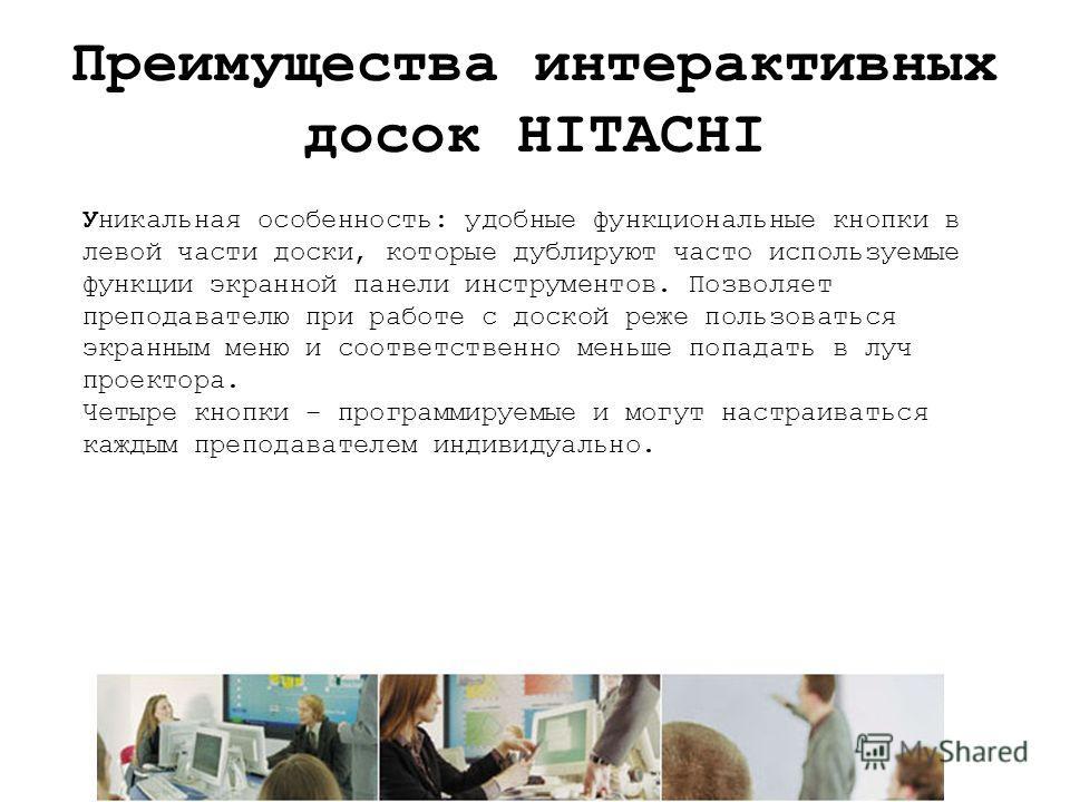 Преимущества интерактивных досок HITACHI Уникальная особенность: удобные функциональные кнопки в левой части доски, которые дублируют часто используемые функции экранной панели инструментов. Позволяет преподавателю при работе с доской реже пользовать