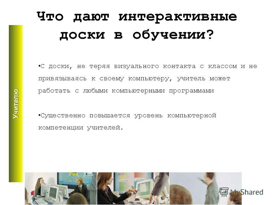 Что дают интерактивные доски в обучении? С доски, не теряя визуального контакта с классом и не привязываясь к своему компьютеру, учитель может работать с любыми компьютерными программами Существенно повышается уровень компьютерной компетенции учителе