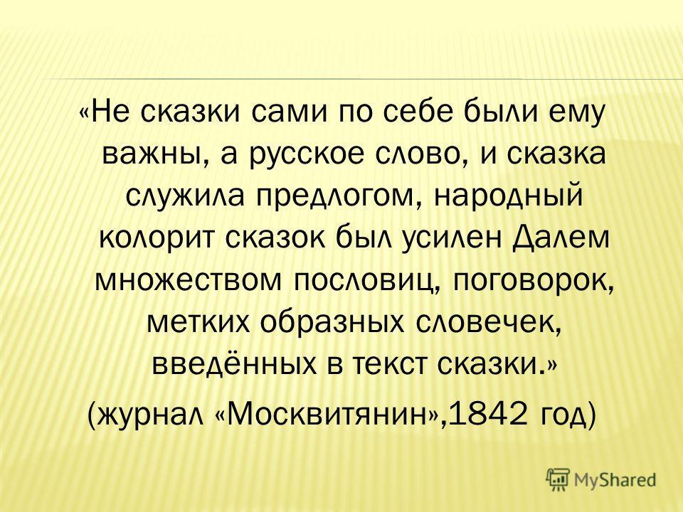 «Не сказки сами по себе были ему важны, а русское слово, и сказка служила предлогом, народный колорит сказок был усилен Далем множеством пословиц, поговорок, метких образных словечек, введённых в текст сказки.» (журнал «Москвитянин»,1842 год)