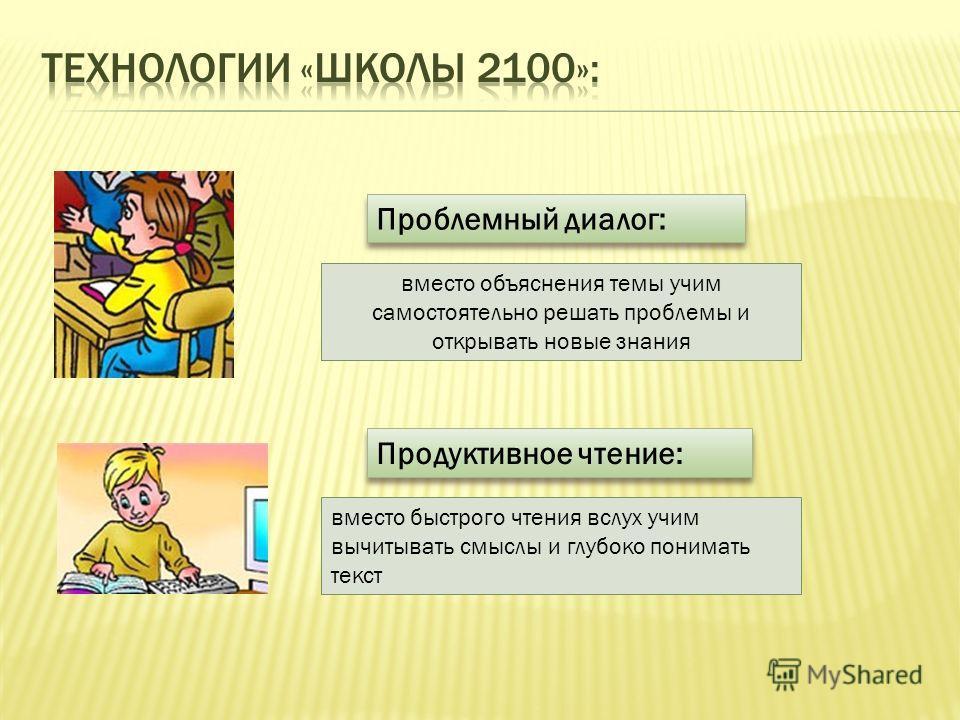 Проблемный диалог: вместо объяснения темы учим самостоятельно решать проблемы и открывать новые знания Продуктивное чтение: вместо быстрого чтения вслух учим вычитывать смыслы и глубоко понимать текст