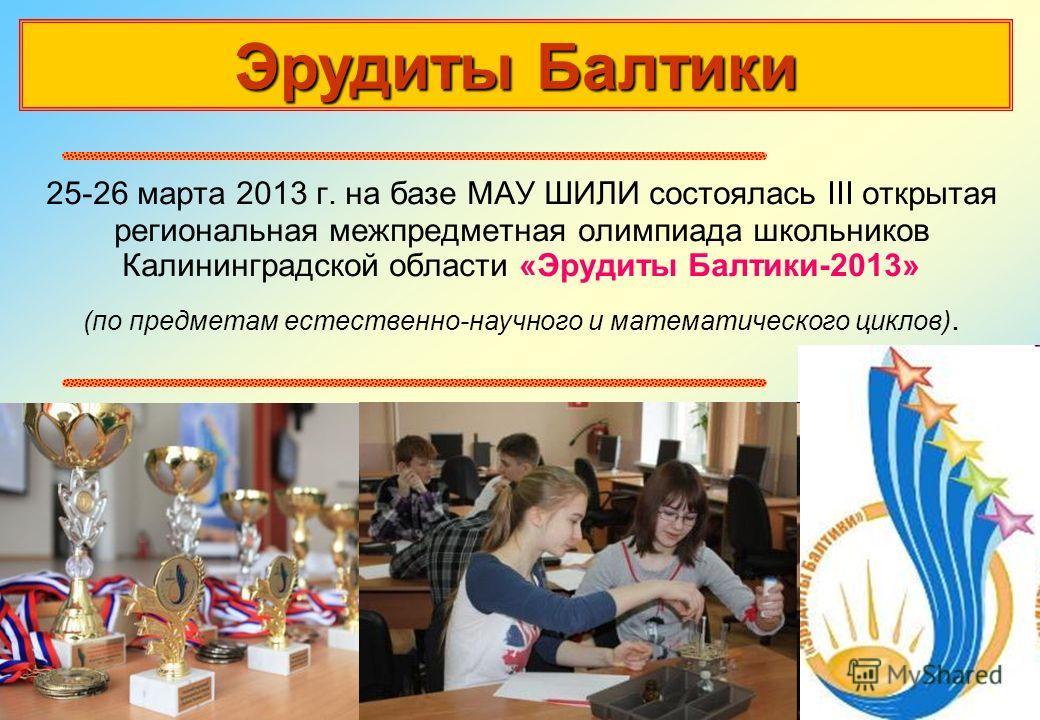 25-26 марта 2013 г. на базе МАУ ШИЛИ состоялась III открытая региональная межпредметная олимпиада школьников Калининградской области «Эрудиты Балтики-2013» (по предметам естественно-научного и математического циклов). Эрудиты Балтики