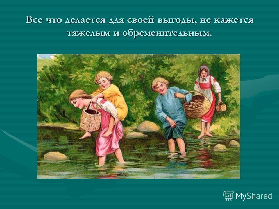 Все что делается для своей выгоды, не кажется тяжелым и обременительным.