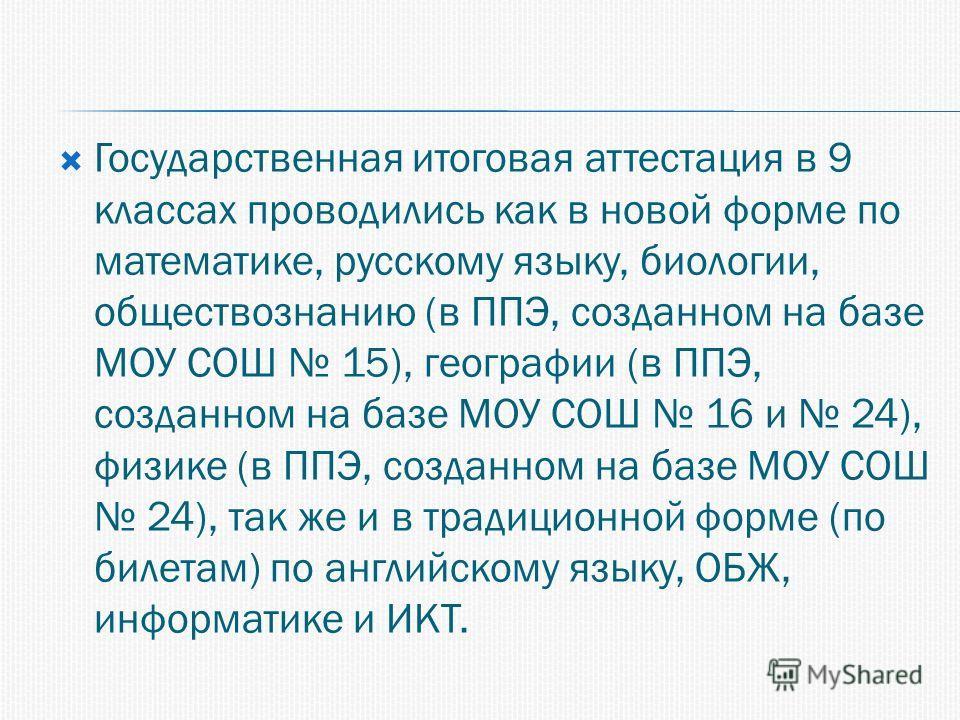 Государственная итоговая аттестация в 9 классах проводились как в новой форме по математике, русскому языку, биологии, обществознанию (в ППЭ, созданном на базе МОУ СОШ 15), географии (в ППЭ, созданном на базе МОУ СОШ 16 и 24), физике (в ППЭ, созданно
