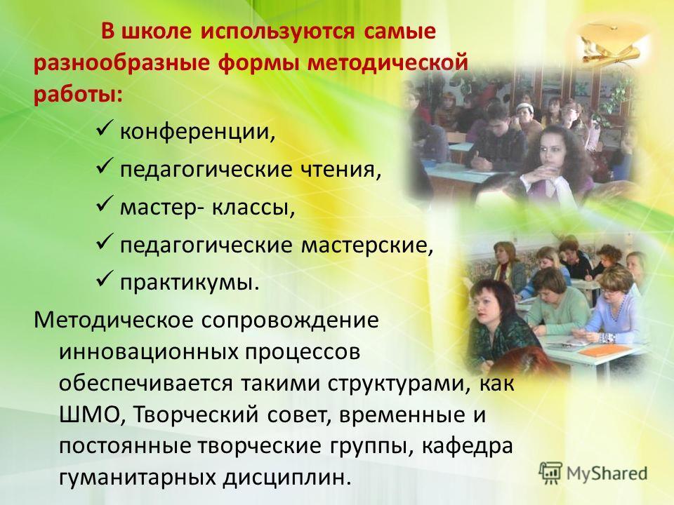 В школе используются самые разнообразные формы методической работы: конференции, педагогические чтения, мастер- классы, педагогические мастерские, практикумы. Методическое сопровождение инновационных процессов обеспечивается такими структурами, как Ш