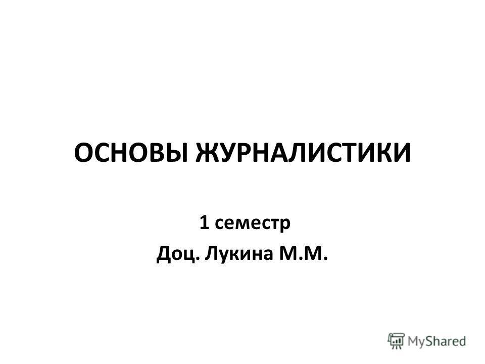 ОСНОВЫ ЖУРНАЛИСТИКИ 1 семестр Доц. Лукина М.М.
