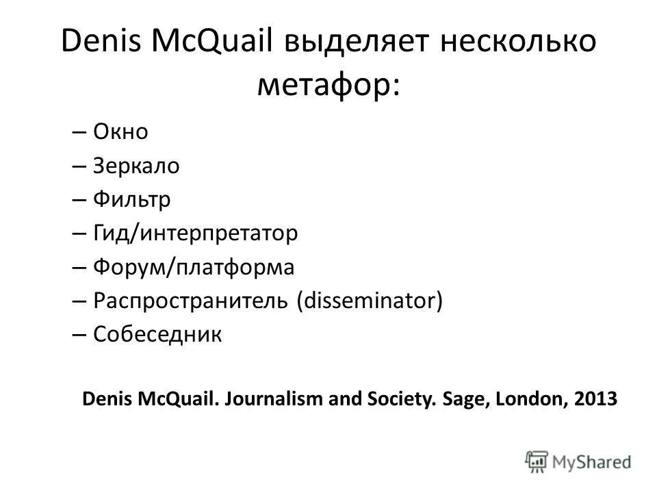Denis McQuail выделяет несколько метафор: – Окно – Зеркало – Фильтр – Гид/интерпретатор – Форум/платформа – Распространитель (disseminator) – Собеседник Denis McQuail. Journalism and Society. Sage, London, 2013