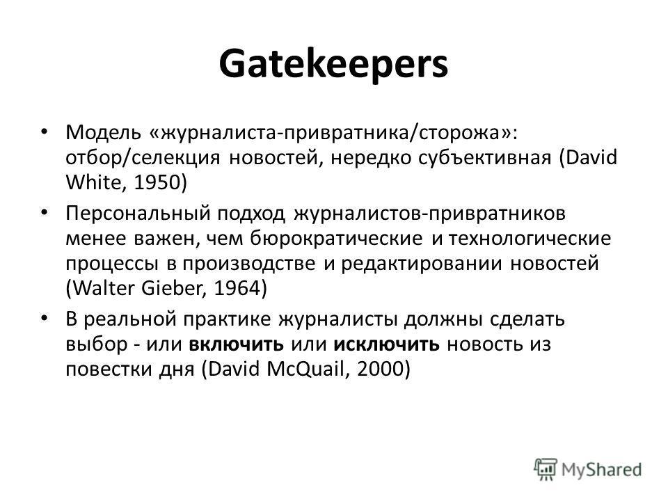 Gatekeepers Модель «журналиста-привратника/сторожа»: отбор/селекция новостей, нередко субъективная (David White, 1950) Персональный подход журналистов-привратников менее важен, чем бюрократические и технологические процессы в производстве и редактиро