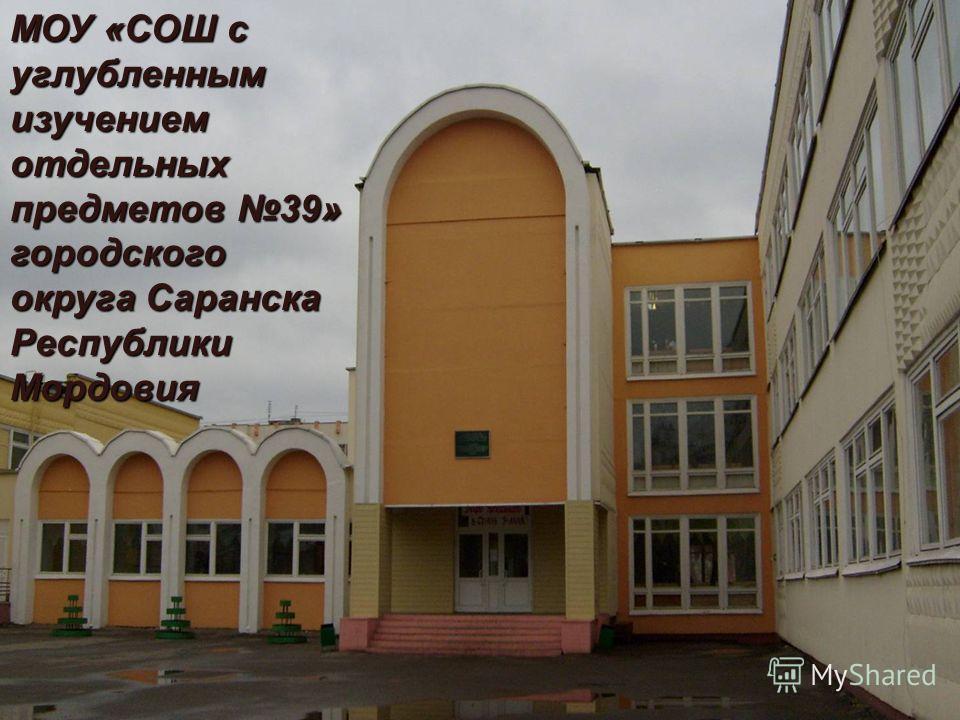 МОУ «СОШ с углубленным изучением отдельных предметов 39» городского округа Саранска Республики Мордовия