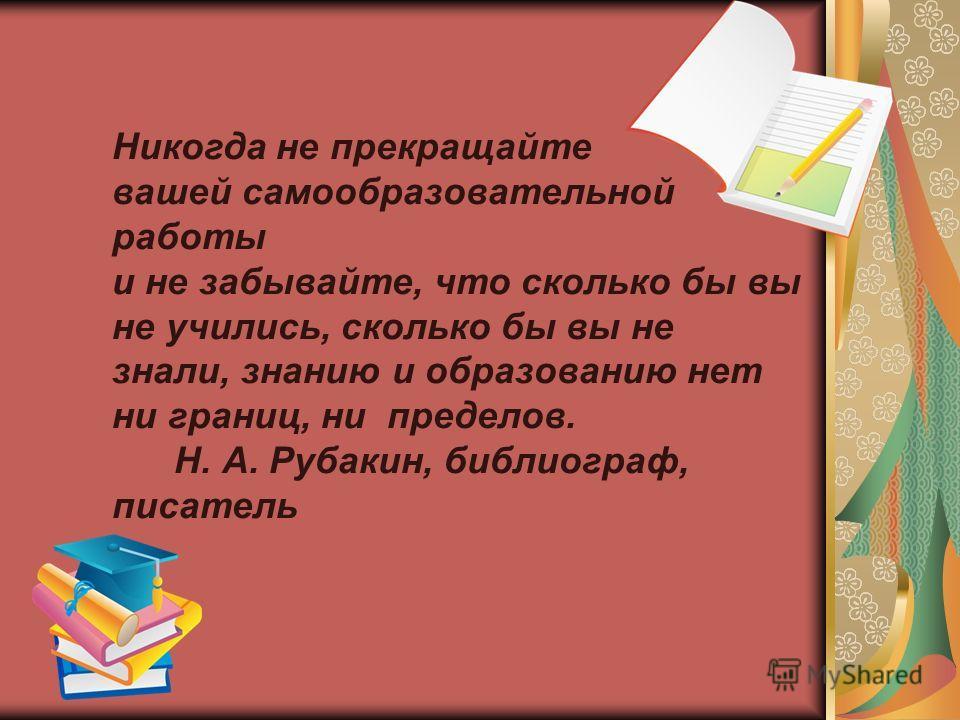 Никогда не прекращайте вашей самообразовательной работы и не забывайте, что сколько бы вы не учились, сколько бы вы не знали, знанию и образованию нет ни границ, ни пределов. Н. А. Рубакин, библиограф, писатель