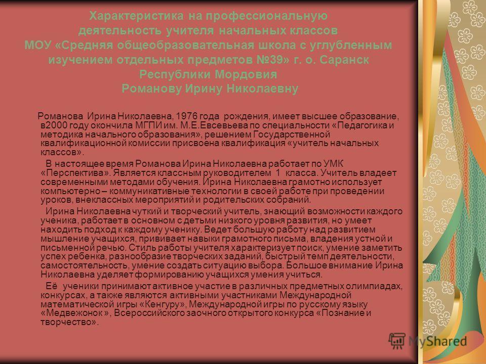 Характеристика на профессиональную деятельность учителя начальных классов МОУ «Средняя общеобразовательная школа с углубленным изучением отдельных предметов 39» г. о. Саранск Республики Мордовия Романову Ирину Николаевну Романова Ирина Николаевна, 19