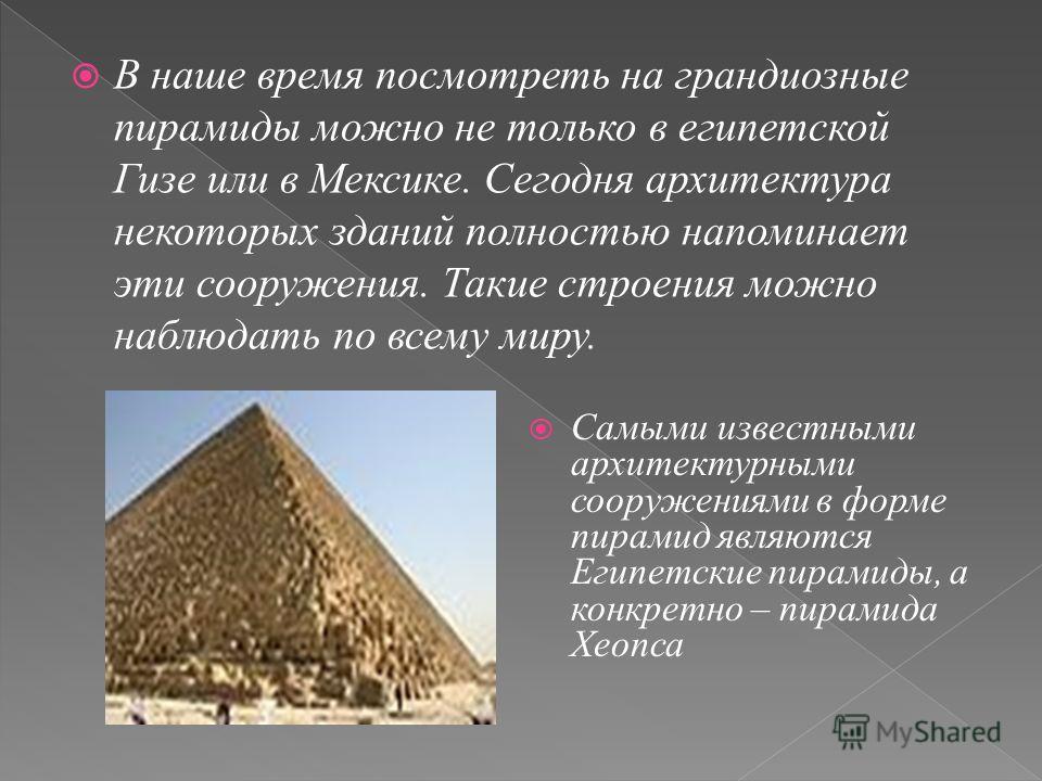 В наше время посмотреть на грандиозные пирамиды можно не только в египетской Гизе или в Мексике. Сегодня архитектура некоторых зданий полностью напоминает эти сооружения. Такие строения можно наблюдать по всему миру. Самыми известными архитектурными