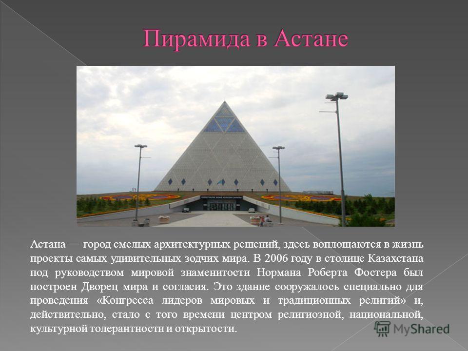 Астана город смелых архитектурных решений, здесь воплощаются в жизнь проекты самых удивительных зодчих мира. В 2006 году в столице Казахстана под руководством мировой знаменитости Нормана Роберта Фостера был построен Дворец мира и согласия. Это здани