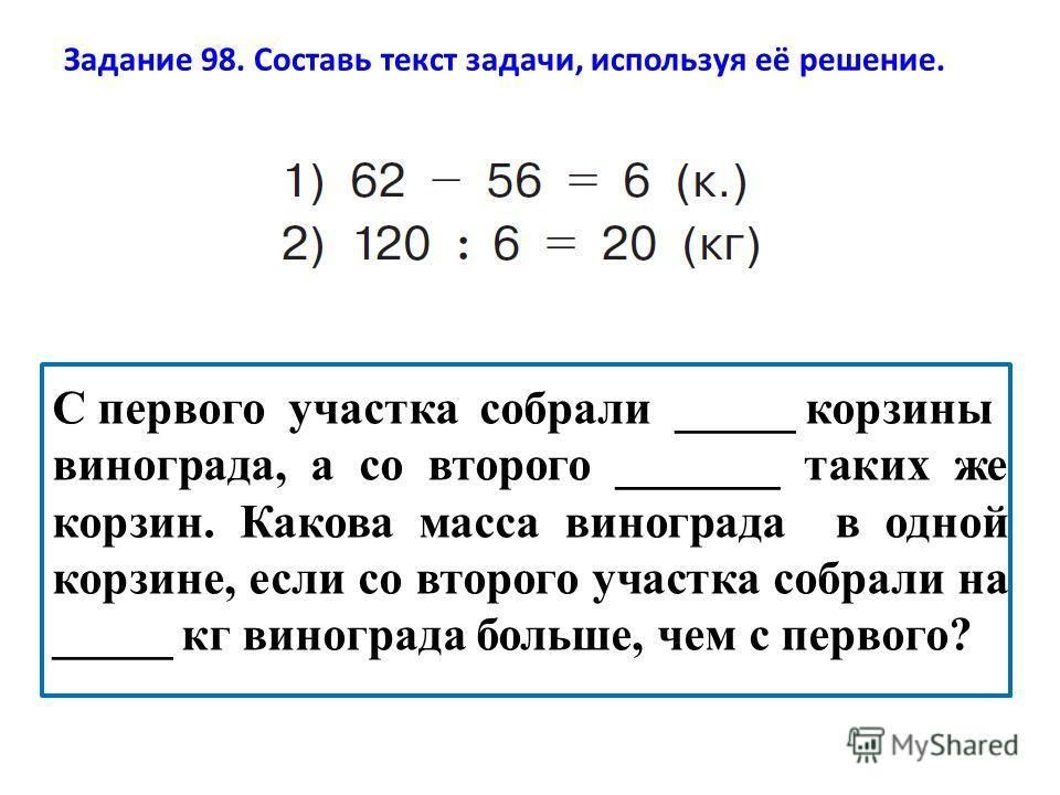 Задание 98. Составь текст задачи, используя её решение. С первого участка собрали _____ корзины винограда, а со второго _______ таких же корзин. Какова масса винограда в одной корзине, если со второго участка собрали на _____ кг винограда больше, чем