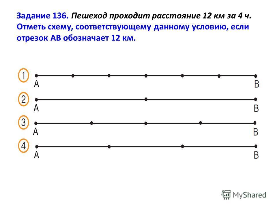 Задание 136. Пешеход проходит расстояние 12 км за 4 ч. Отметь схему, соответствующему данному условию, если отрезок АВ обозначает 12 км.