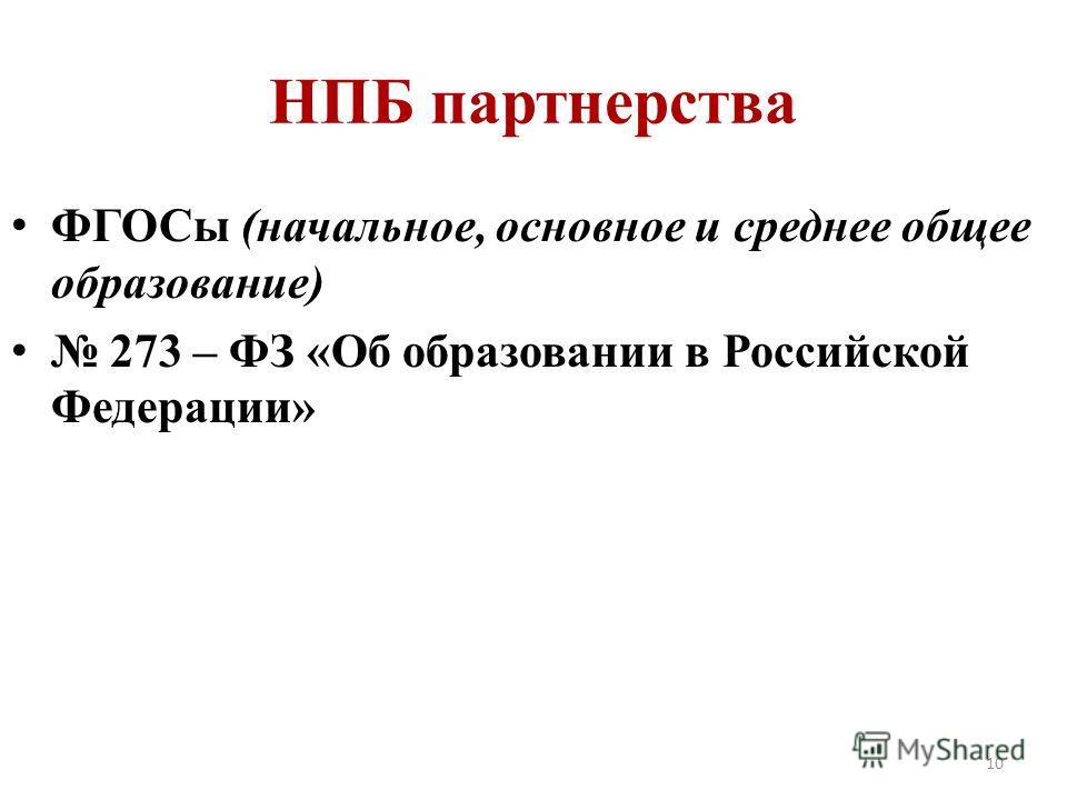НПБ партнерства ФГОСы (начальное, основное и среднее общее образование) 273 – ФЗ «Об образовании в Российской Федерации» 10