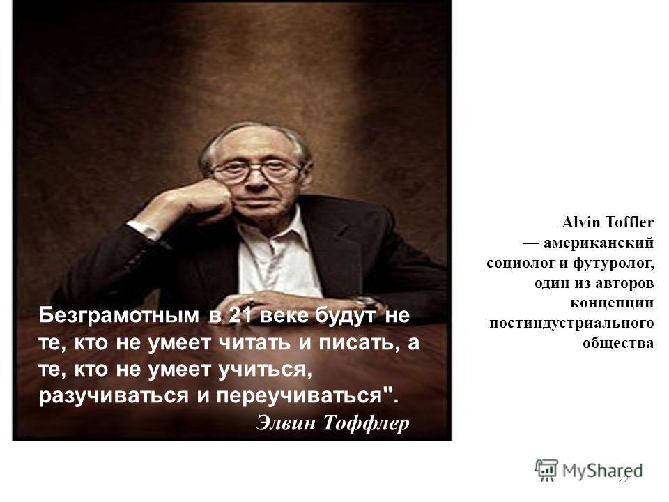 Alvin Toffler американский социолог и футуролог, один из авторов концепции постиндустриального общества Безграмотным в 21 веке будут не те, кто не умеет читать и писать, а те, кто не умеет учиться, разучиваться и переучиваться. Элвин Тоффлер 22