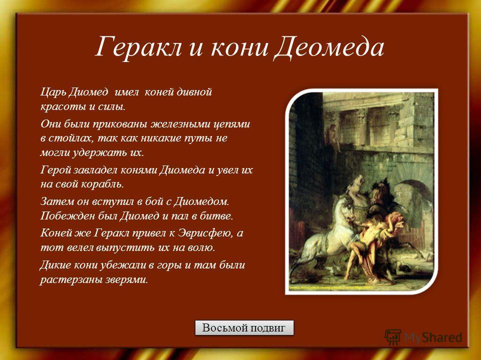 Геракл и кони Деомеда Царь Диомед имел коней дивной красоты и силы. Они были прикованы железными цепями в стойлах, так как никакие путы не могли удержать их. Герой завладел конями Диомеда и увел их на свой корабль. Затем он вступил в бой с Диомедом.